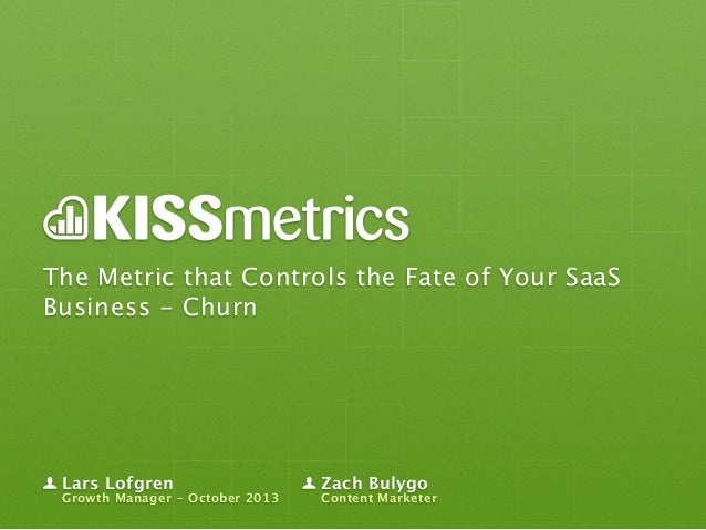 The Metric that Controls the Fate of Your SaaS Business - Churn  Lars Lofgren  Growth Manager - October 2013  Zach Bulygo ...
