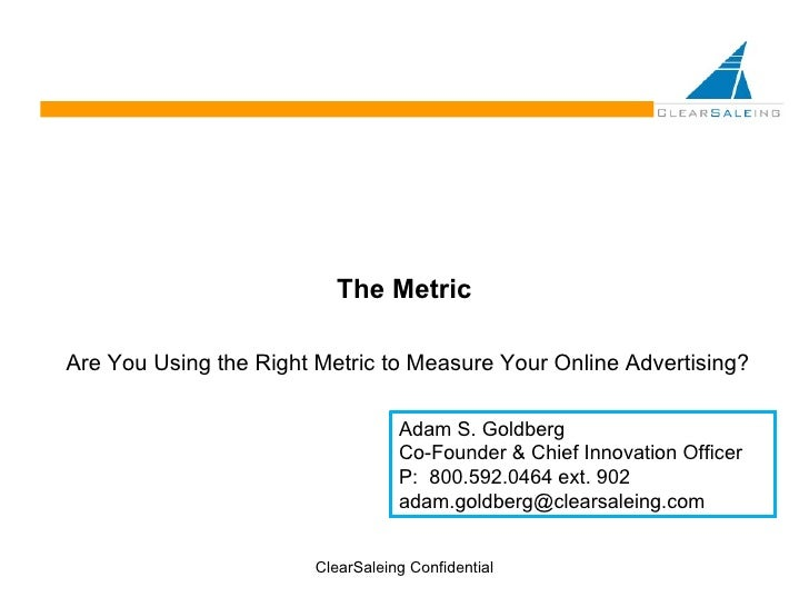 The Metric Are You Using the Right Metric to Measure Your Online Advertising? ClearSaleing Confidential Adam S. Goldberg C...