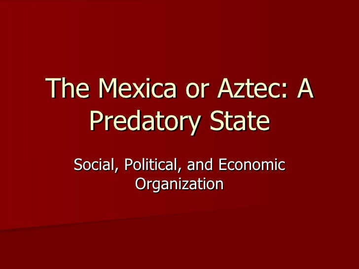 The Mexica or Aztec: A Predatory State Social, Political, and Economic Organization