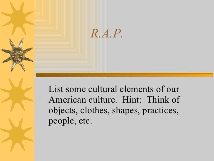 R.A.P.  List some cultural elements of our American culture.  Hint:  Think of objects, clothes, shapes, practices, people,...