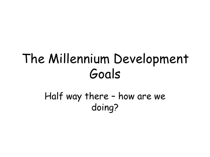 The Millennium Development Goals Half way there – how are we doing?