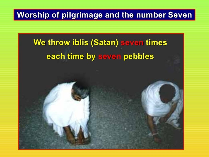 Worship of pilgrimage and the number Seven   We throw iblis (Satan) seven times       each time by seven pebbles