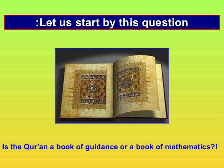 :Let us start by this questionIs the Qur'an a book of guidance or a book of mathematics?!