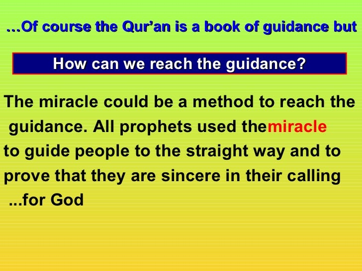 …Of course the Qur'an is a book of guidance but      How can we reach the guidance?The miracle could be a method to reach ...