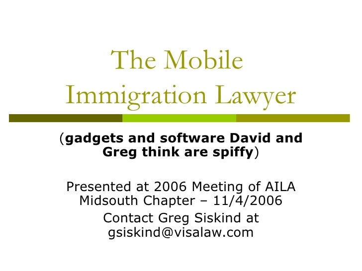 The Mobile  Immigration Lawyer ( gadgets and software David and Greg think are spiffy ) Presented at 2006 Meeting of AILA ...