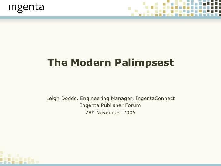 The Modern Palimpsest Leigh Dodds, Engineering Manager, IngentaConnect Ingenta Publisher Forum 28 th  November 2005