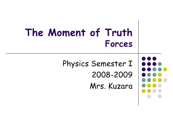 The Moment of Truth Forces Physics Semester I 2008-2009 Mrs. Kuzara