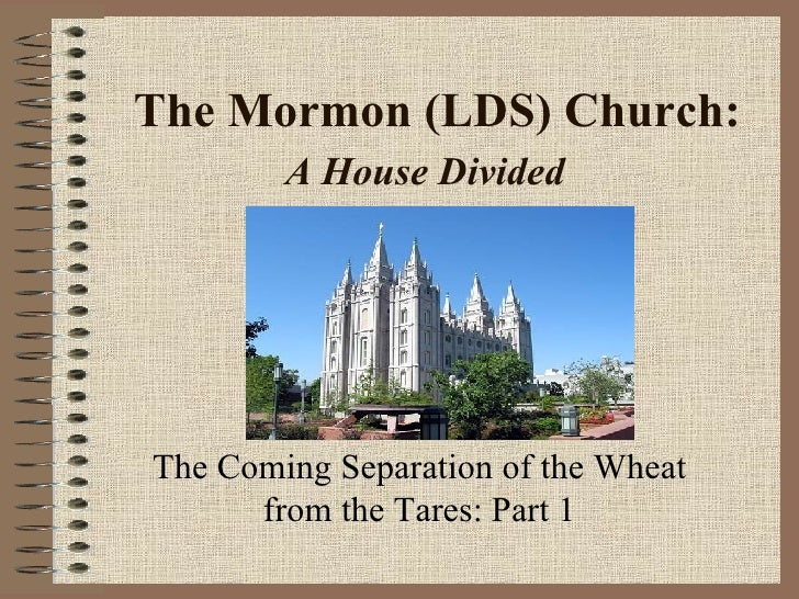 The Mormon (LDS) Church:  A House Divided   The Coming Separation of the Wheat from the Tares: Part 1