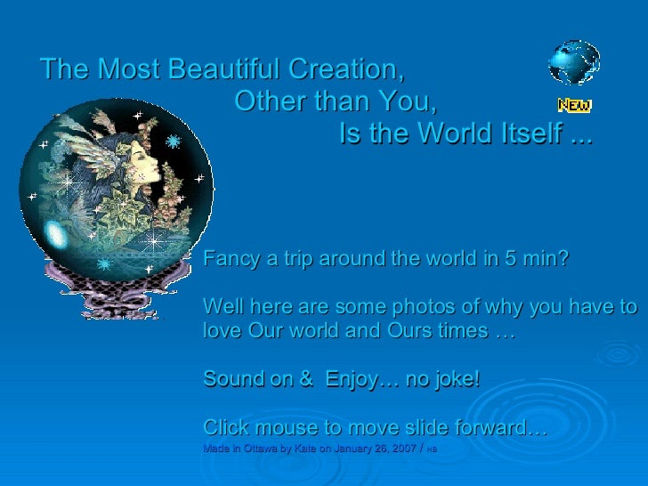 The Most Beautiful Creation, Other than You,   Is the World Itself ... Fancy a trip around the world in 5 min? Well here a...