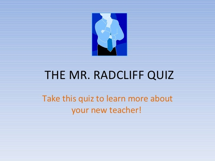 THE MR. RADCLIFF QUIZ Take this quiz to learn more about your new teacher!