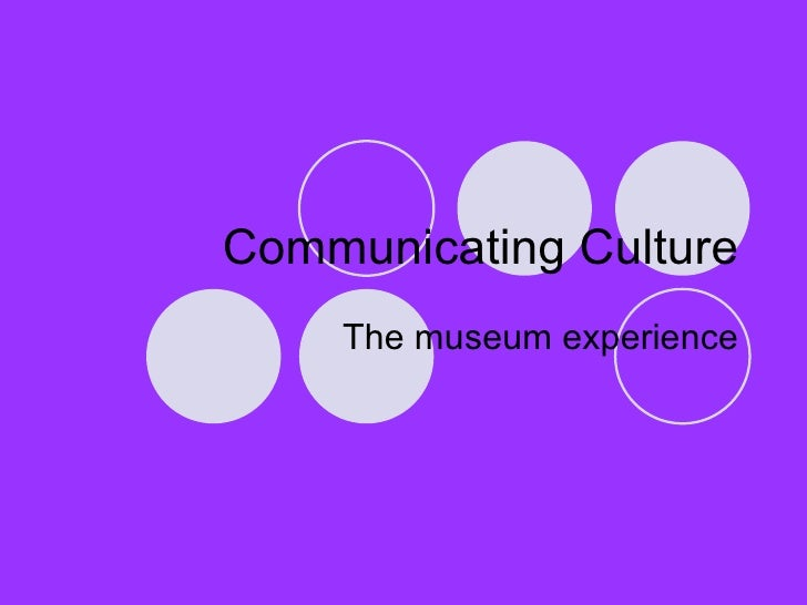 Communicating Culture The museum experience