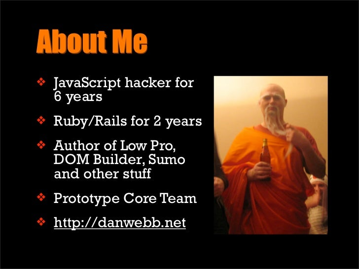 About Me     JavaScript hacker for ❖     6 years     Ruby/Rails for 2 years ❖      Author of Low Pro, ❖     DOM Builder, S...