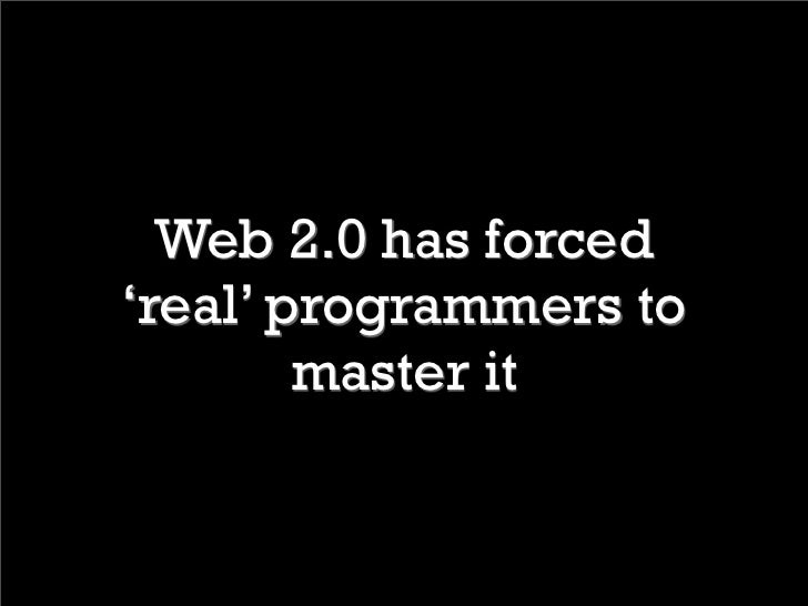 Web 2.0 has forced 'real' programmers to         master it
