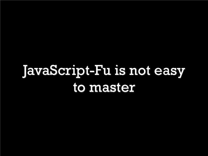 JavaScript-Fu is not easy        to master