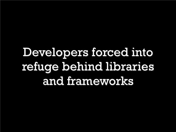 Developers forced into refuge behind libraries     and frameworks