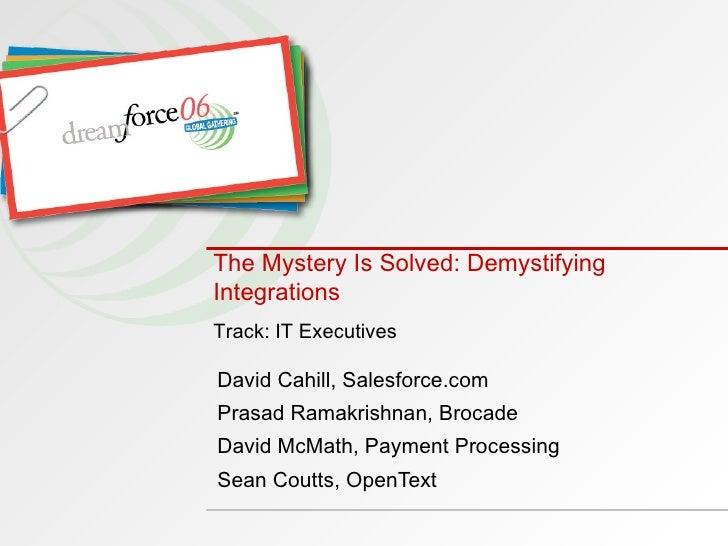 The Mystery Is Solved: Demystifying Integrations   David Cahill, Salesforce.com Prasad Ramakrishnan, Brocade David McMath,...