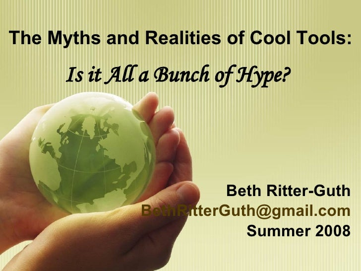 The Myths and Realities of Cool Tools: Is it All a Bunch of Hype? Beth Ritter-Guth [email_address] Summer 2008