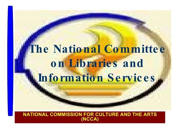 The National Committee on Libraries and Information Services NATIONAL COMMISSION FOR CULTURE AND THE ARTS (NCCA)