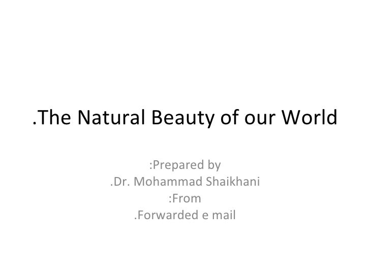 The Natural Beauty of our World. Prepared by: Dr. Mohammad Shaikhani. From: Forwarded e mail.