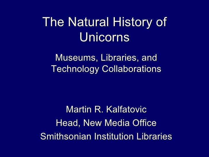 The Natural History of Unicorns Museums, Libraries, and Technology Collaborations Martin R. Kalfatovic Head, New Media Off...