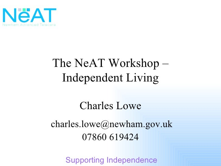 The NeAT Workshop – Independent Living Charles Lowe [email_address] 07860 619424
