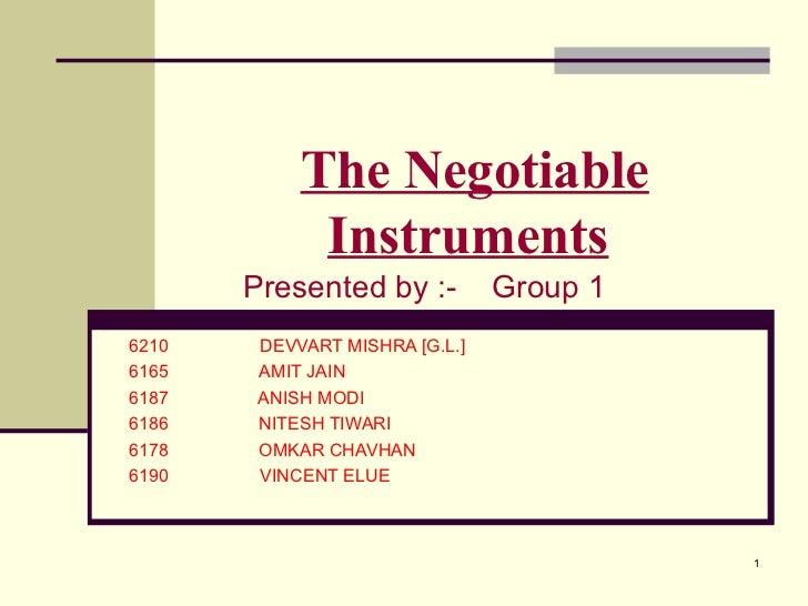 The Negotiable Instruments   Presented by :-  Group 1 6210   DEVVART MISHRA [G.L.] 6165   AMIT JAIN 6187  ANISH MODI 6186 ...