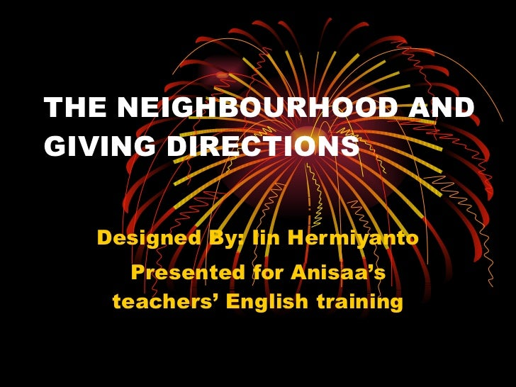 THE NEIGHBOURHOOD AND GIVING DIRECTIONS Designed By: Iin Hermiyanto Presented for Anisaa's teachers' English training 08/1...