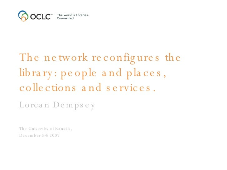 The network reconfigures the library: people and places, collections and services. Lorcan Dempsey The University of Kansas...
