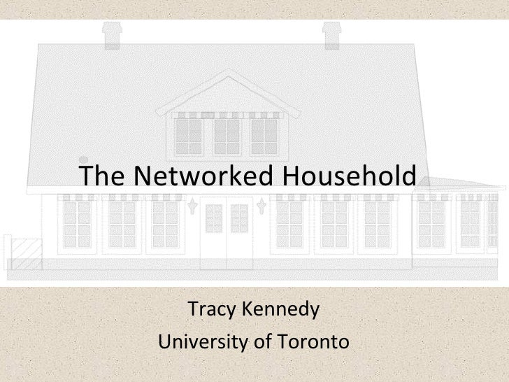 The Networked Household Tracy Kennedy University of Toronto