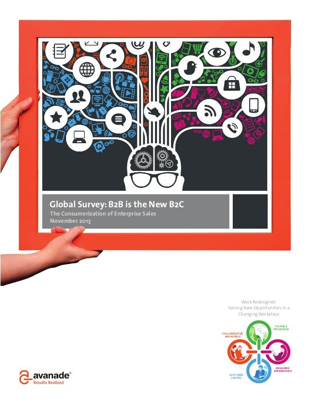 Global Survey: B2B is the New B2C The Consumerization of Enterprise Sales November 2013  Work Redesigned: Seizing New Oppo...