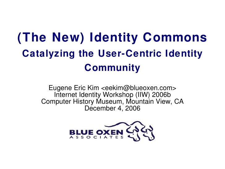 (The New) Identity Commons Catalyzing the User-Centric Identity Community Eugene Eric Kim <eekim@blueoxen.com> Internet Id...