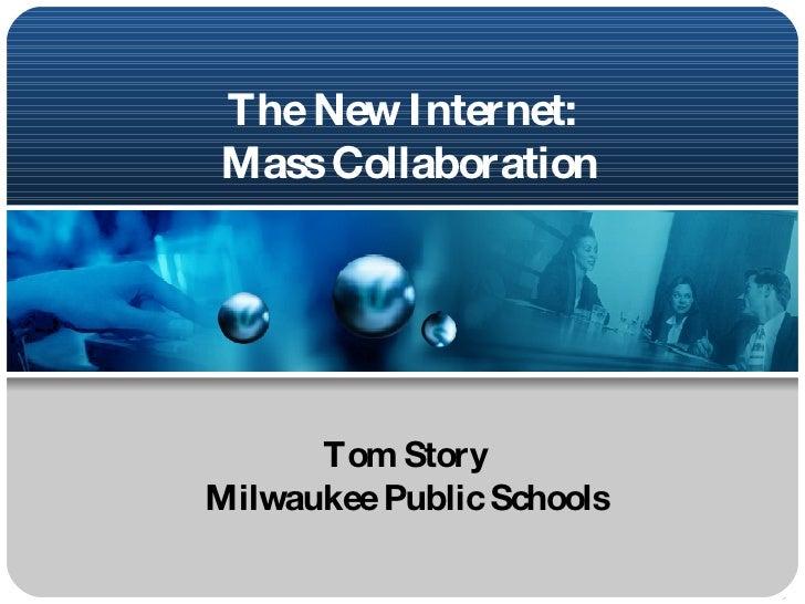The New Internet:  Mass Collaboration Tom Story Milwaukee Public Schools