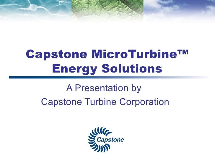 Capstone MicroTurbine™ Energy Solutions A Presentation by Capstone Turbine Corporation