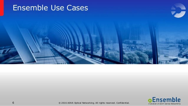© 2016 ADVA Optical Networking. All rights reserved. Confidential.6 Ensemble Use Cases