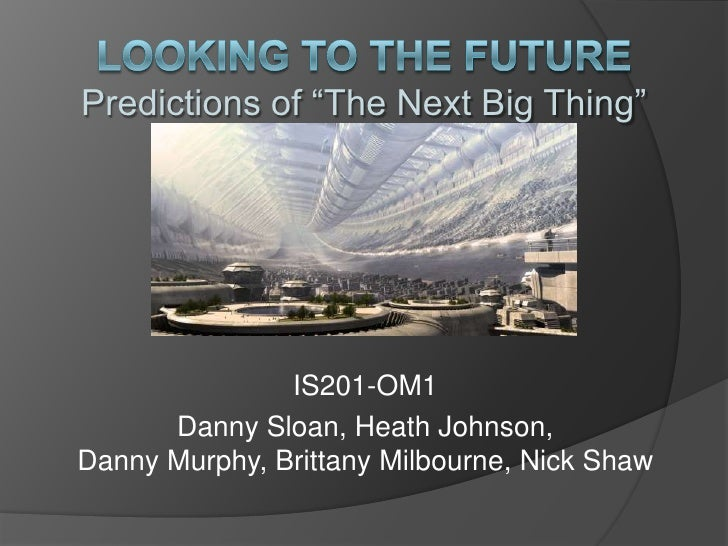 "looking to the FuturePredictions of ""The Next Big Thing""<br />IS201-OM1<br />Danny Sloan, Heath Johnson, Danny Murphy, Bri..."