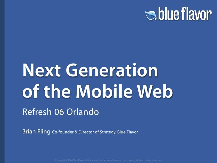 Next Generation of the Mobile Web Refresh 06 Orlando Brian Fling Co-founder  Director of Strategy, Blue Flavor            ...