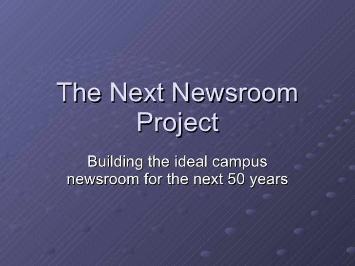 The Next Newsroom Project Building the ideal campus newsroom for the next 50 years