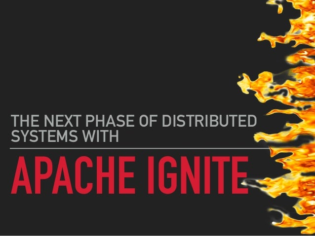 APACHE IGNITE THE NEXT PHASE OF DISTRIBUTED SYSTEMS WITH