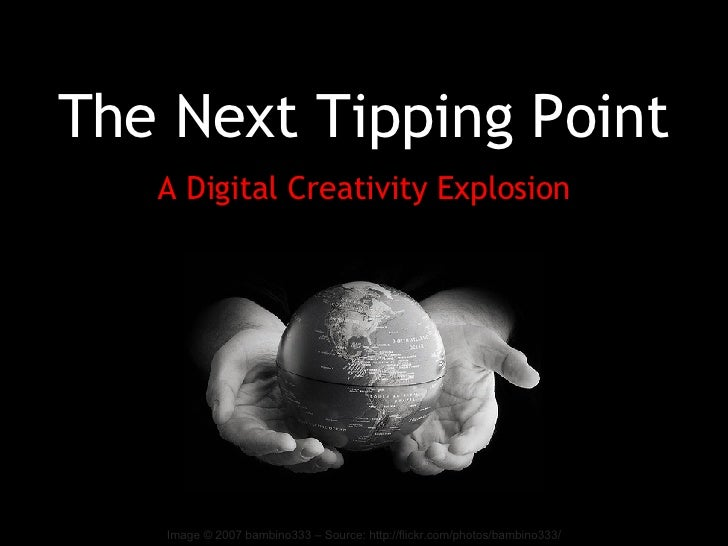 The Next Tipping Point A Digital Creativity Explosion Image © 2007 bambino333 – Source: http://flickr.com/photos/bambino333/