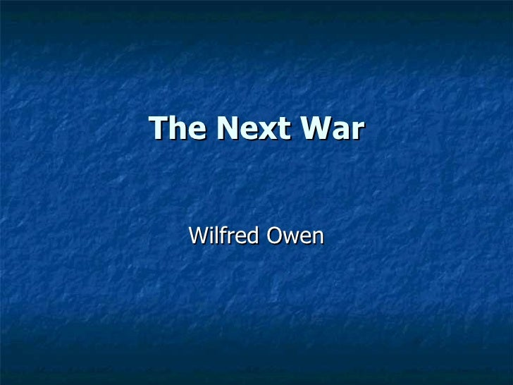 the next war by wilfred owen Wilfred owen poetry analysis 'the next war' is a sarcastic poem presenting a soldier's fatalistic recognition that in battle, death is his 'chum' wilfred owen: war poetry anthem for a doomed youth by wilfred owen.