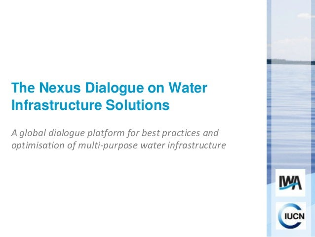 The Nexus Dialogue on Water Infrastructure Solutions A global dialogue platform for best practices and optimisation of mul...