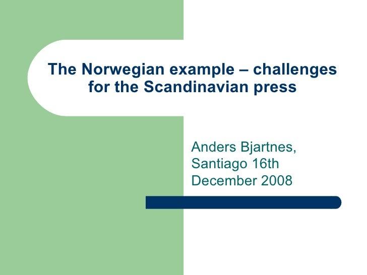The Norwegian example – challenges for the Scandinavian press Anders Bjartnes, Santiago 16th December 2008