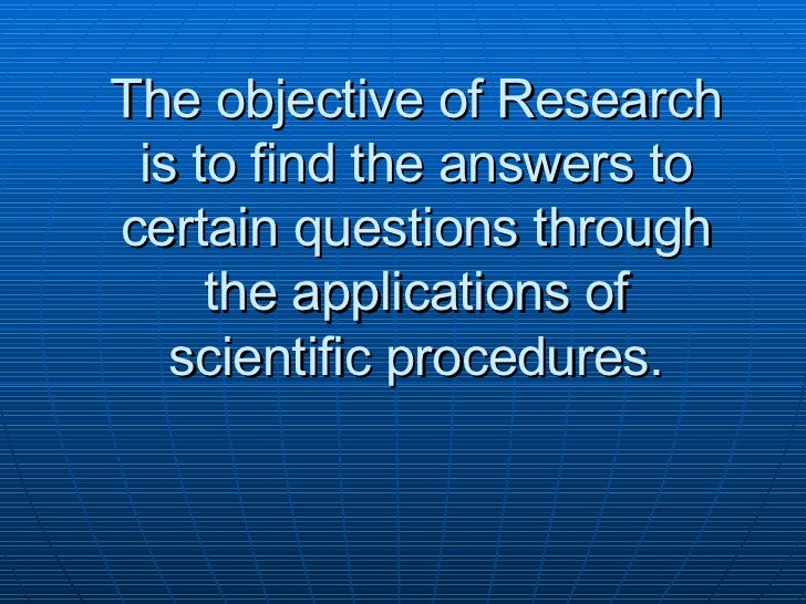 The objective of Research is to find the answers to certain questions through the applications of scientific procedures.