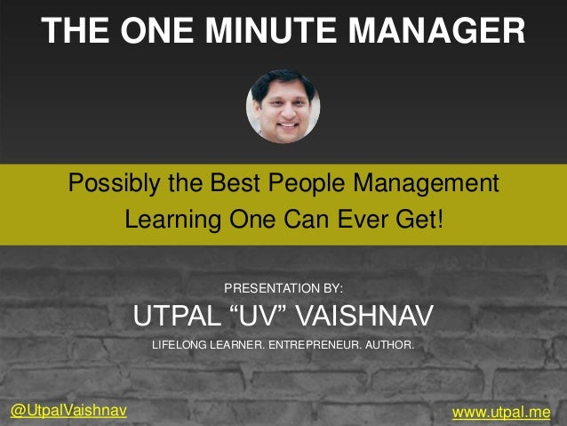 THE ONE MINUTE MANAGER Possibly the Best People Management Learning One Can Ever Get! www.utpal.me PRESENTATION BY: UTPAL ...