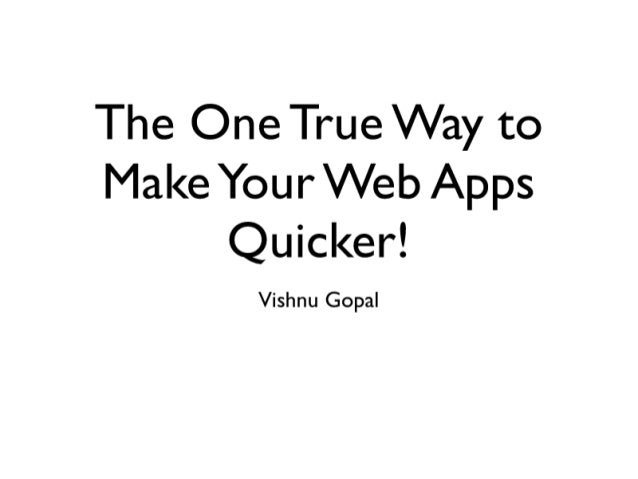 The One True Way to Make Your Web Apps Quicker!   Vishnu Gopal