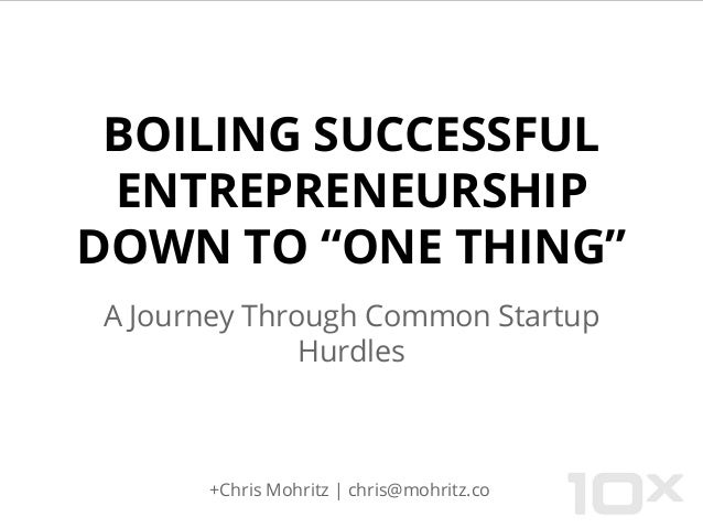 "BOILING SUCCESSFUL ENTREPRENEURSHIP DOWN TO ""ONE THING"" A Journey Through Common Startup Hurdles +Chris Mohritz 