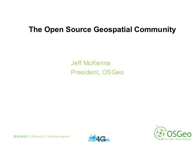2013-04-25 | OSGeo 2013. All rights reservedJeff McKennaPresident, OSGeoThe Open Source Geospatial Community