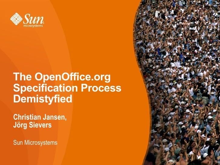 The OpenOffice.org Specification Process Demystified <ul><li>Christian Jansen, Jörg Sievers </li></ul><ul><ul><li>Sun Micr...