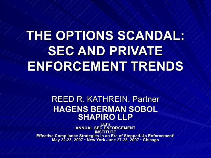 THE OPTIONS SCANDAL: SEC AND PRIVATE ENFORCEMENT TRENDS REED R. KATHREIN, Partner HAGENS BERMAN SOBOL SHAPIRO LLP EEI's AN...
