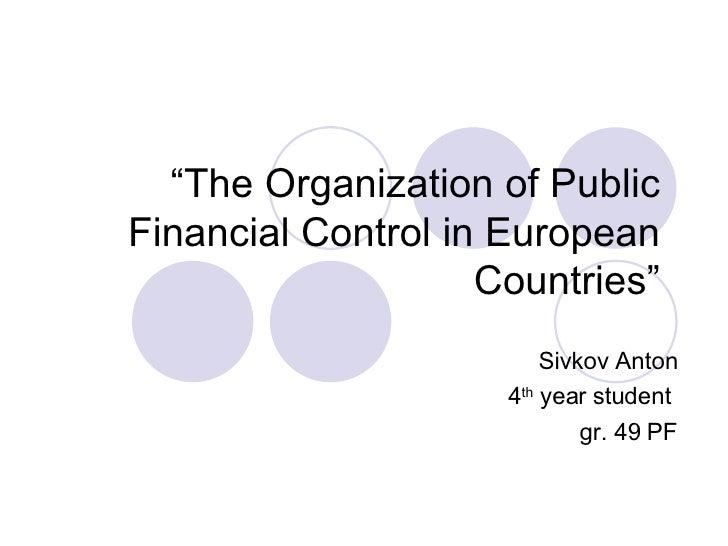 """ The Organization of Public Financial Control in European Countries"" Sivkov Anton 4 th  year student  gr. 49 PF"